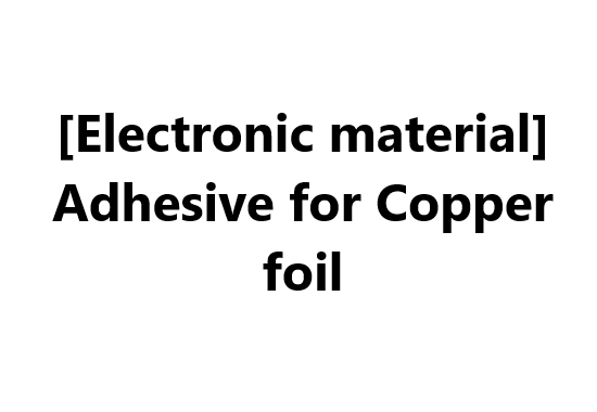 [Electronic material] Adhesive for Copper foil